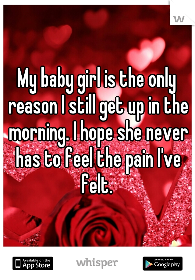 My baby girl is the only reason I still get up in the morning. I hope she never has to feel the pain I've felt.