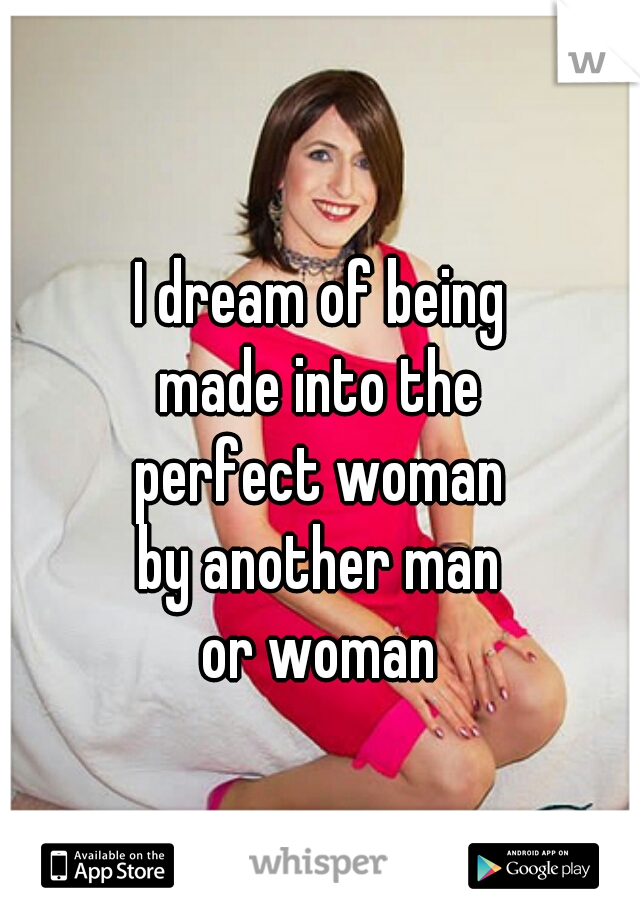 I dream of being made into the perfect woman by another man or woman