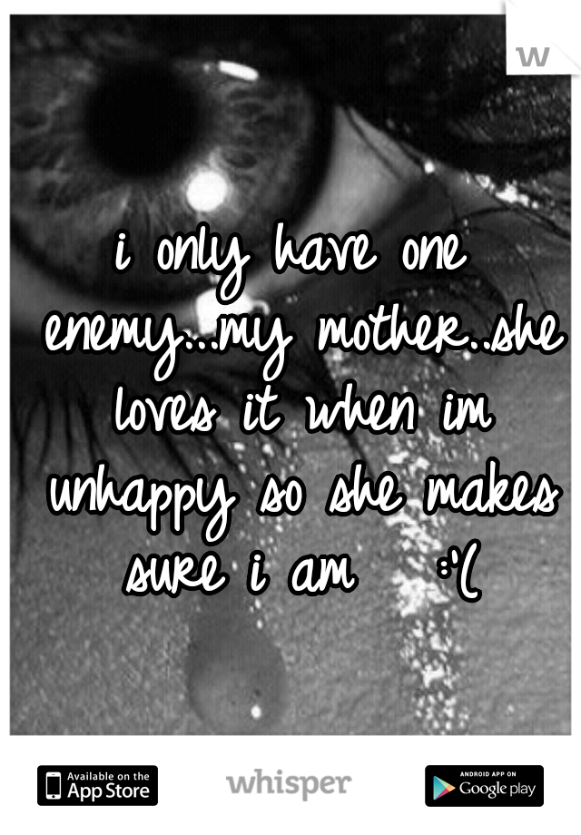 i only have one enemy...my mother..she loves it when im unhappy so she makes sure i am   :'(