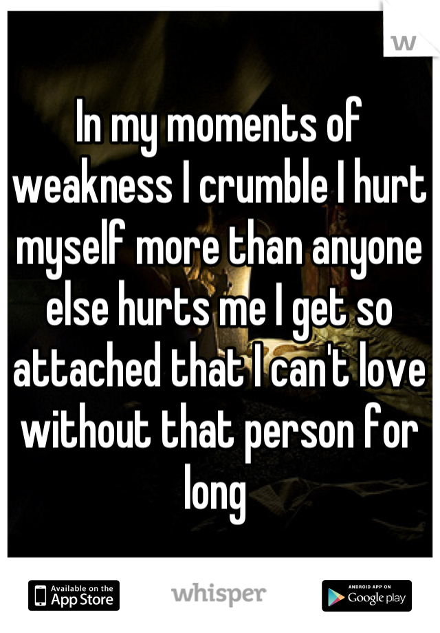 In my moments of weakness I crumble I hurt myself more than anyone else hurts me I get so attached that I can't love without that person for long