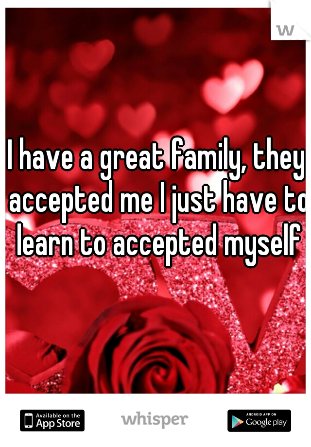 I have a great family, they accepted me I just have to learn to accepted myself
