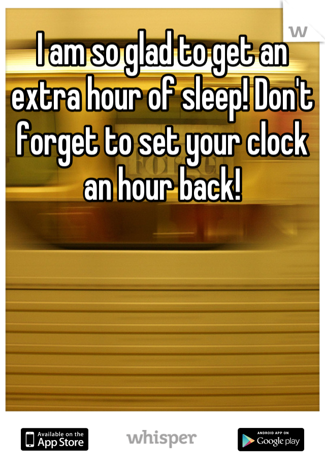 I am so glad to get an extra hour of sleep! Don't forget to set your clock an hour back!