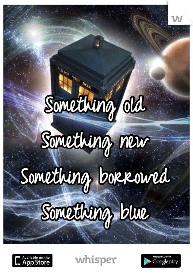 Something old Something new Something borrowed Something blue