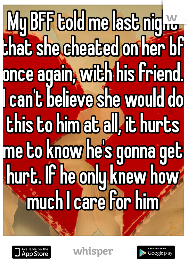My BFF told me last night that she cheated on her bf once again, with his friend. I can't believe she would do this to him at all, it hurts me to know he's gonna get hurt. If he only knew how much I care for him
