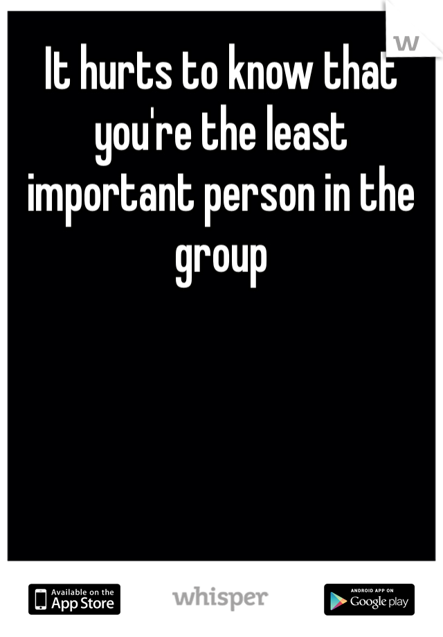 It hurts to know that you're the least important person in the group