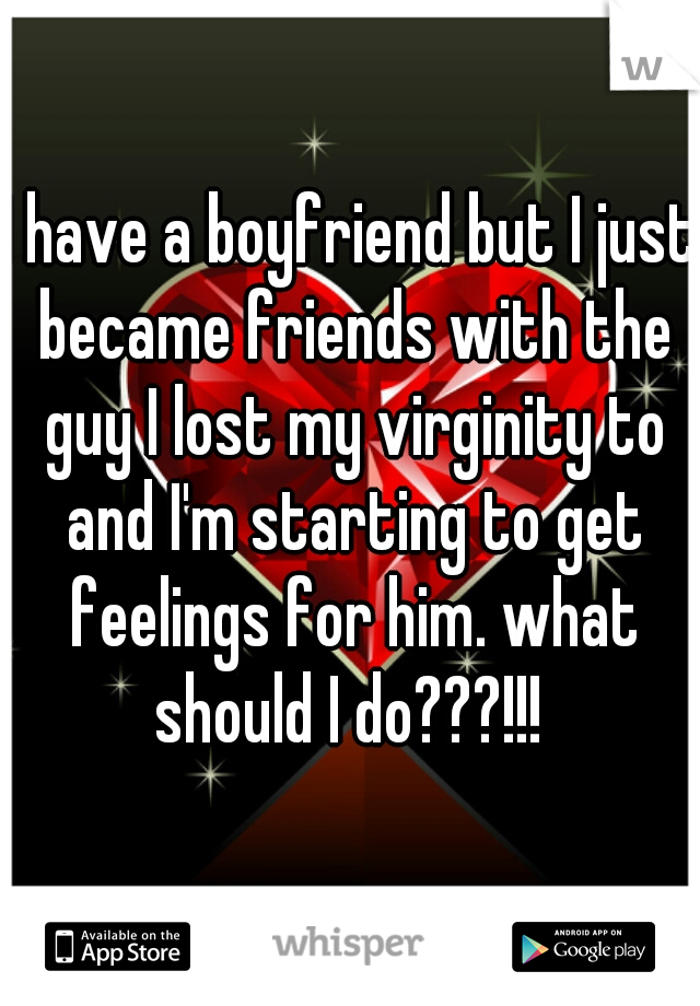 I have a boyfriend but I just became friends with the guy I lost my virginity to and I'm starting to get feelings for him. what should I do???!!!