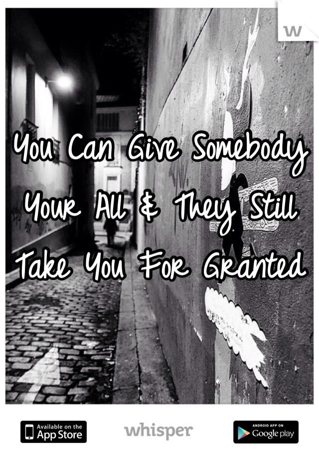 You Can Give Somebody Your All & They Still Take You For Granted