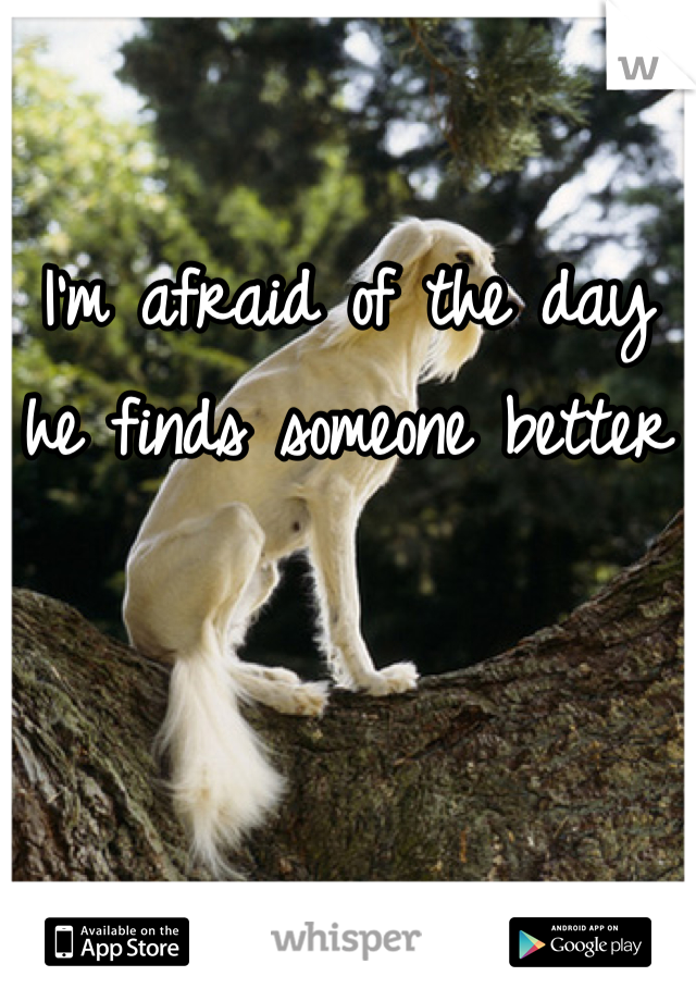 I'm afraid of the day he finds someone better