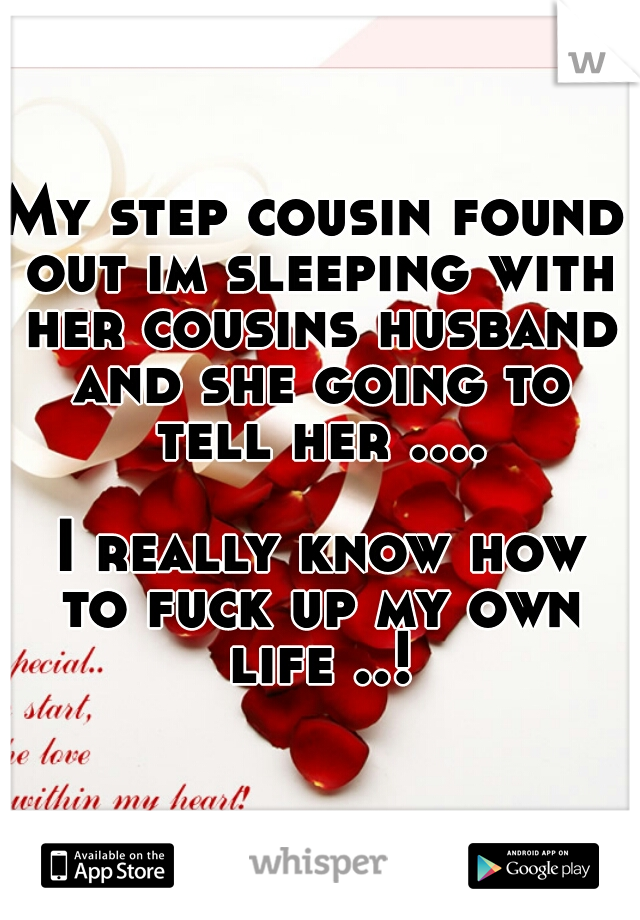 My step cousin found out im sleeping with her cousins husband and she going to tell her ....       I really know how to fuck up my own life ..!