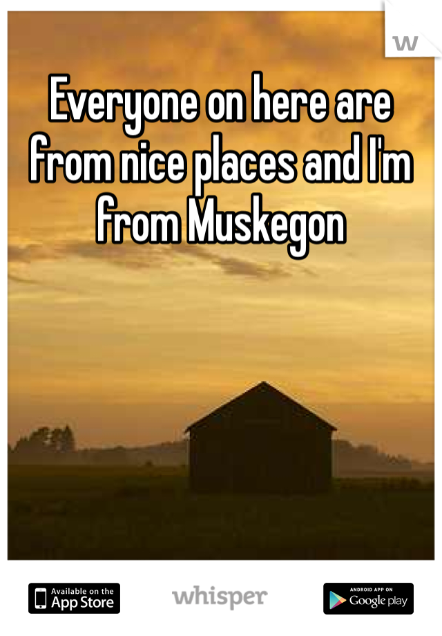 Everyone on here are from nice places and I'm from Muskegon