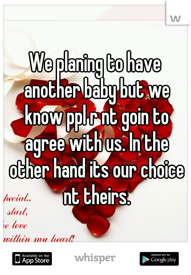 We planing to have another baby but we know ppl r nt goin to agree with us. In the other hand its our choice nt theirs.
