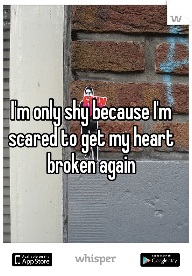 I'm only shy because I'm scared to get my heart broken again