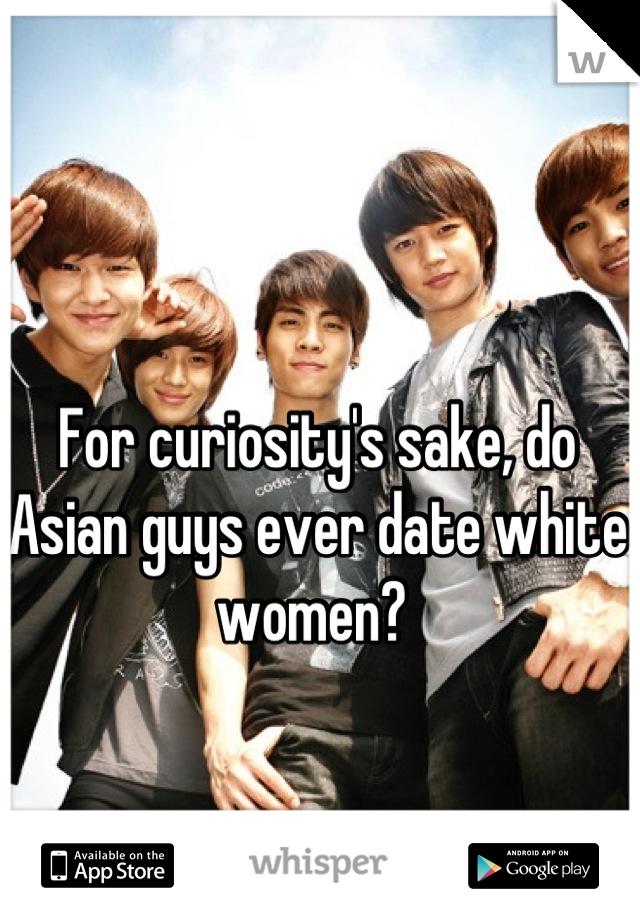 For curiosity's sake, do Asian guys ever date white women?