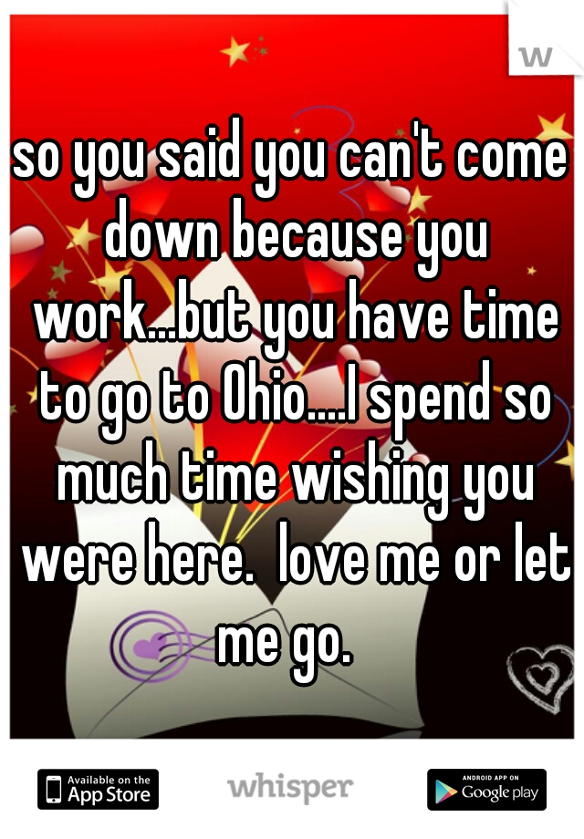 so you said you can't come down because you work...but you have time to go to Ohio....I spend so much time wishing you were here.  love me or let me go.