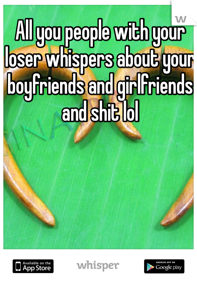 All you people with your loser whispers about your boyfriends and girlfriends and shit lol