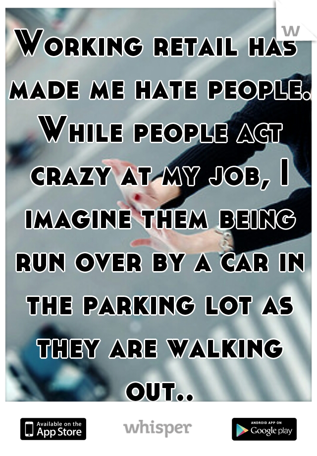 Working retail has made me hate people. While people act crazy at my job, I imagine them being run over by a car in the parking lot as they are walking out...