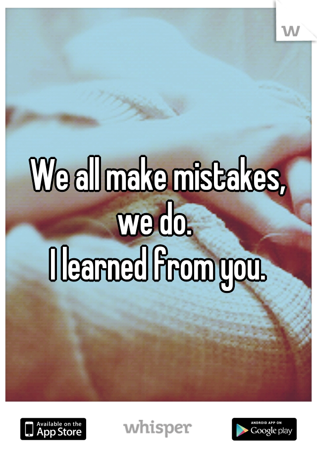 We all make mistakes, we do.  I learned from you.
