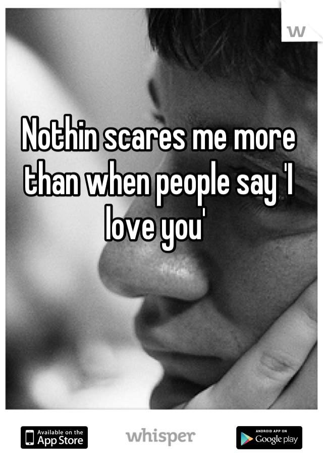 Nothin scares me more than when people say 'I love you'