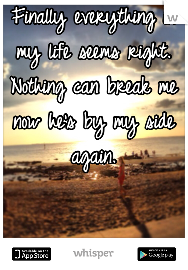 Finally everything in my life seems right. Nothing can break me now he's by my side again.