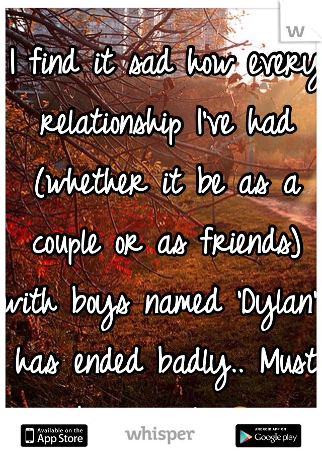 I find it sad how every relationship I've had (whether it be as a couple or as friends) with boys named 'Dylan' has ended badly.. Must be cursed. 😒