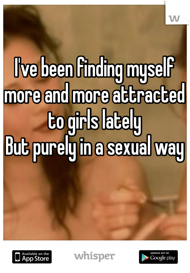 I've been finding myself more and more attracted to girls lately But purely in a sexual way