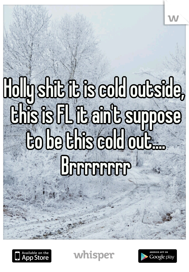 Holly shit it is cold outside, this is FL it ain't suppose to be this cold out.... Brrrrrrrr