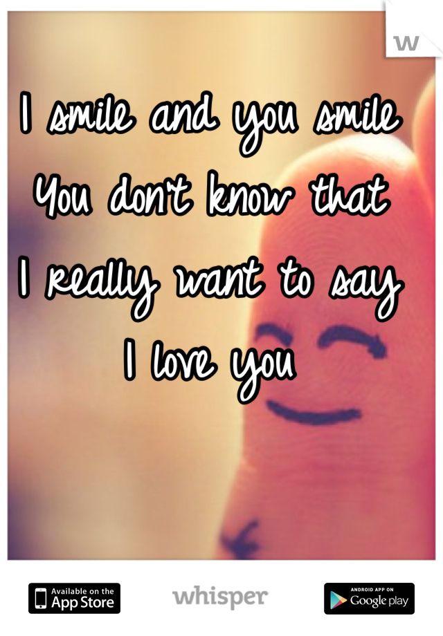 I smile and you smile  You don't know that  I really want to say  I love you