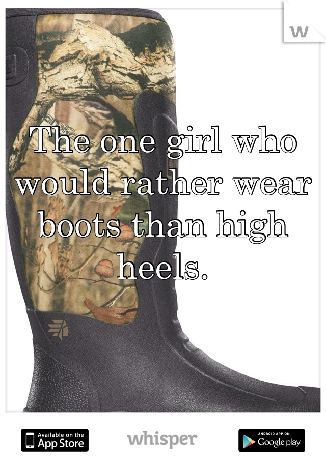 The one girl who would rather wear boots than high heels.