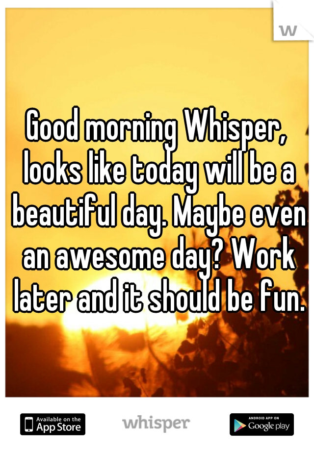 Good morning Whisper, looks like today will be a beautiful day. Maybe even an awesome day? Work later and it should be fun.