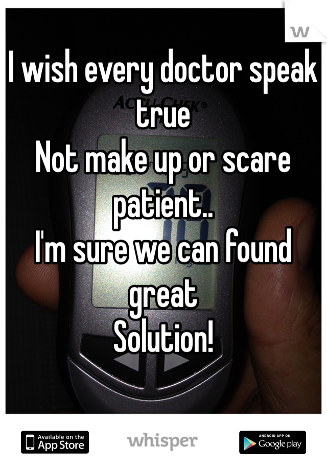 I wish every doctor speak true Not make up or scare patient.. I'm sure we can found great  Solution!