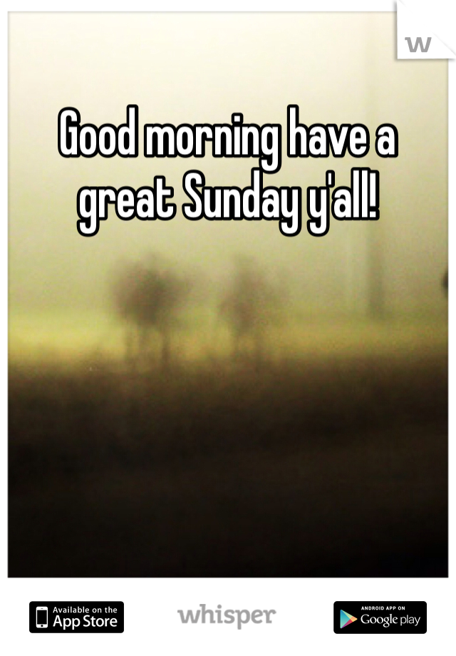 Good morning have a great Sunday y'all!