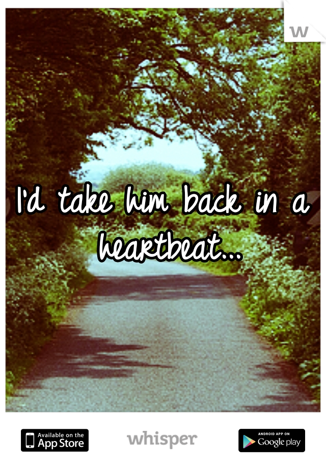I'd take him back in a heartbeat...