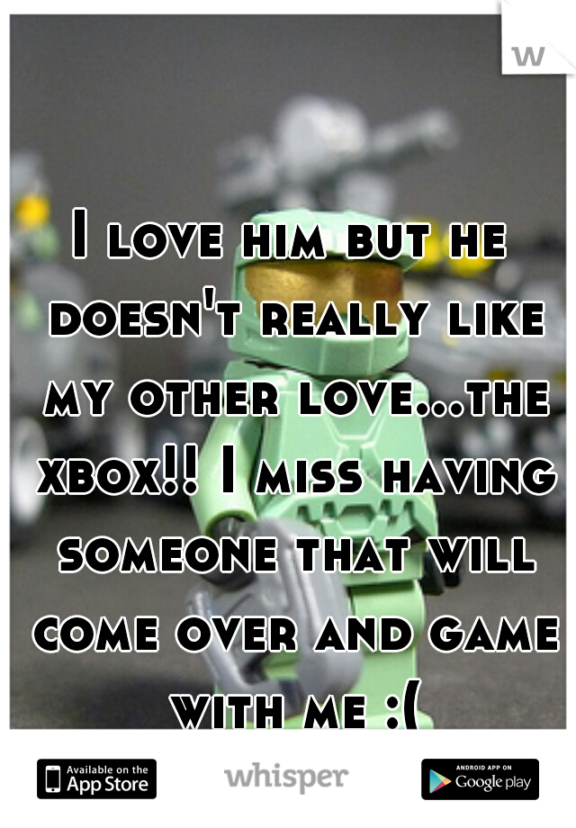 I love him but he doesn't really like my other love...the xbox!! I miss having someone that will come over and game with me :(