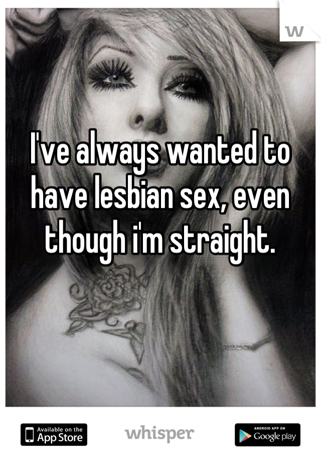 I've always wanted to have lesbian sex, even though i'm straight.