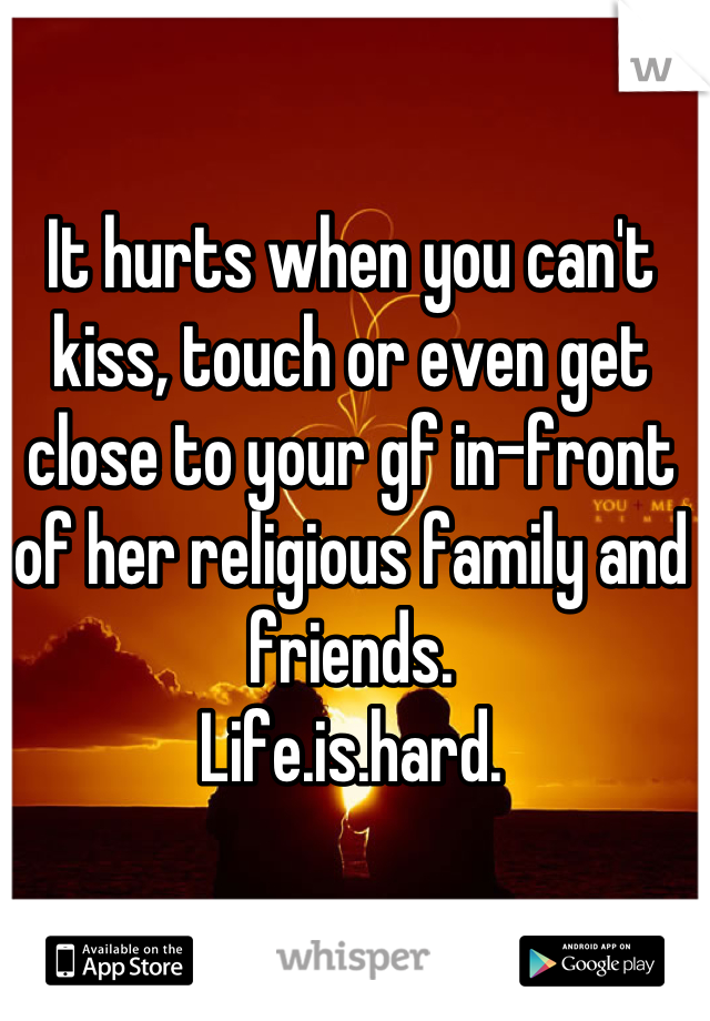 It hurts when you can't kiss, touch or even get close to your gf in-front of her religious family and friends. Life.is.hard.