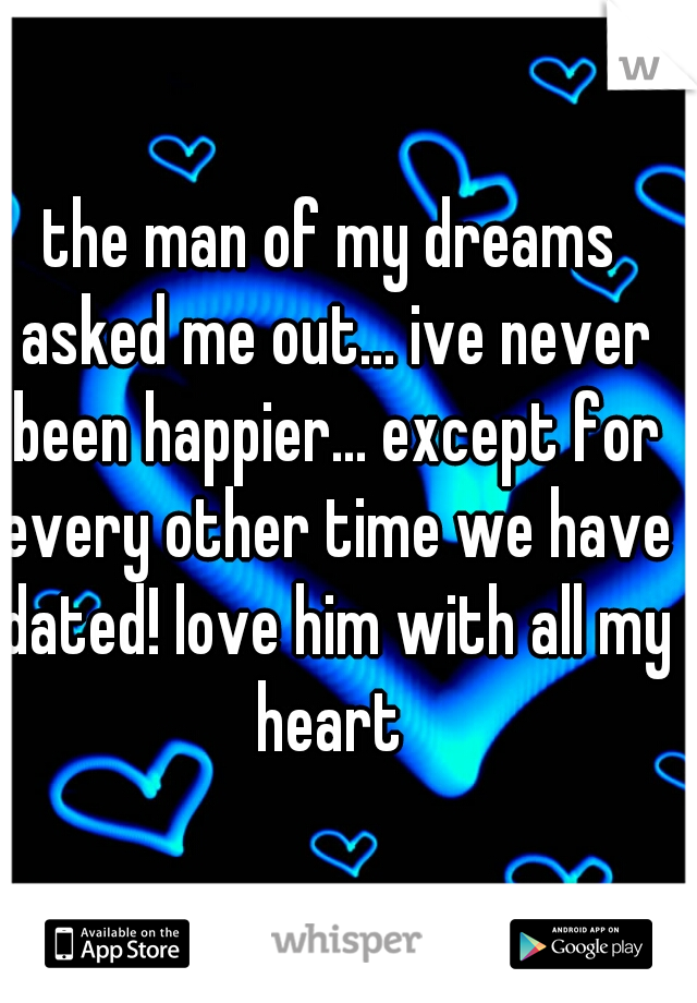 the man of my dreams asked me out... ive never been happier... except for every other time we have dated! love him with all my heart