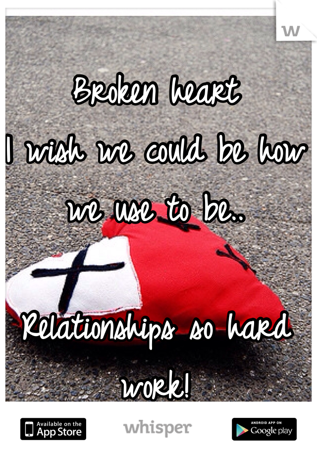 Broken heart I wish we could be how we use to be..  Relationships so hard work!