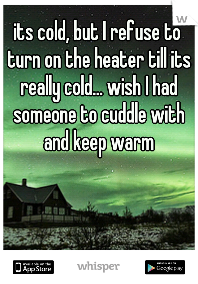 its cold, but I refuse to turn on the heater till its really cold... wish I had someone to cuddle with and keep warm