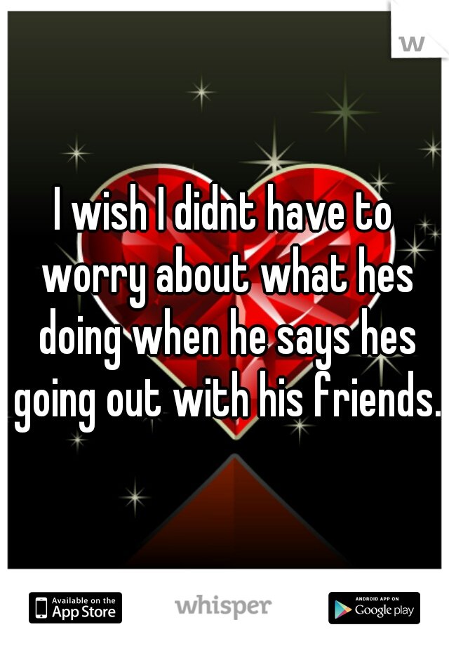 I wish I didnt have to worry about what hes doing when he says hes going out with his friends.
