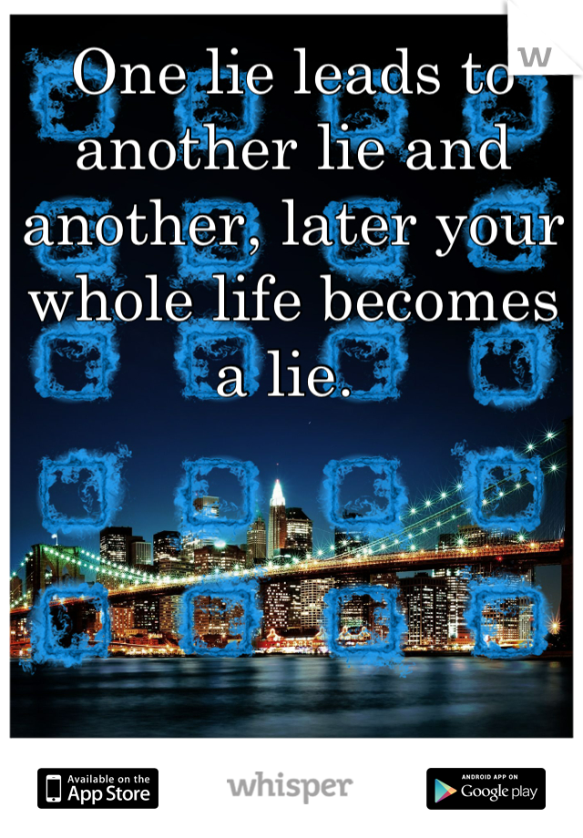 One lie leads to another lie and another, later your whole life becomes a lie.