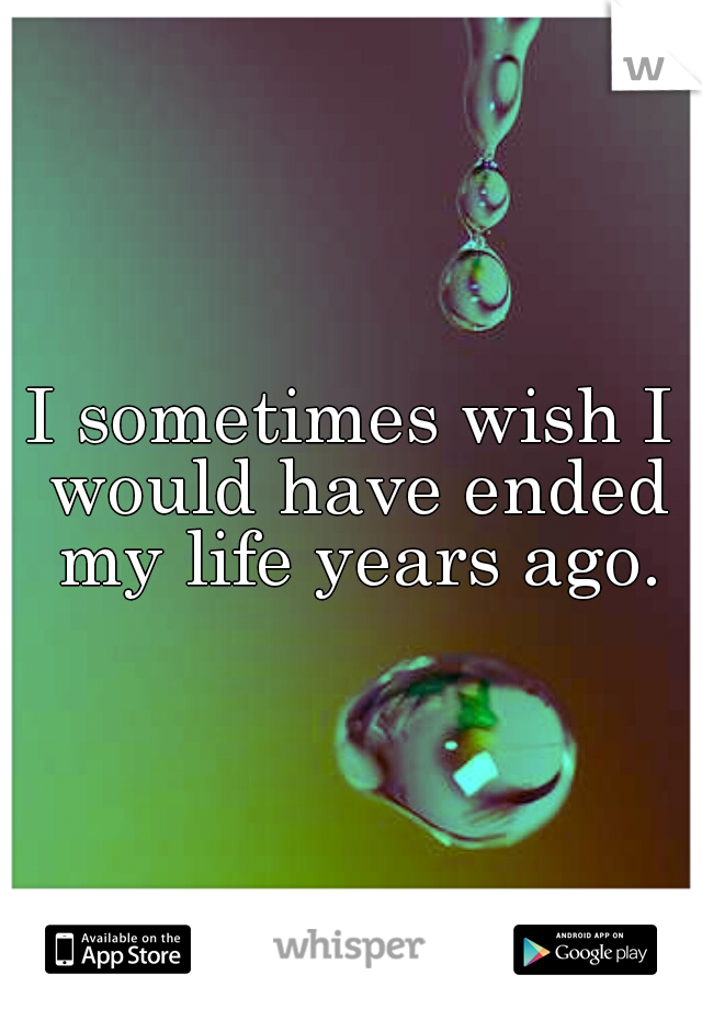 I sometimes wish I would have ended my life years ago.