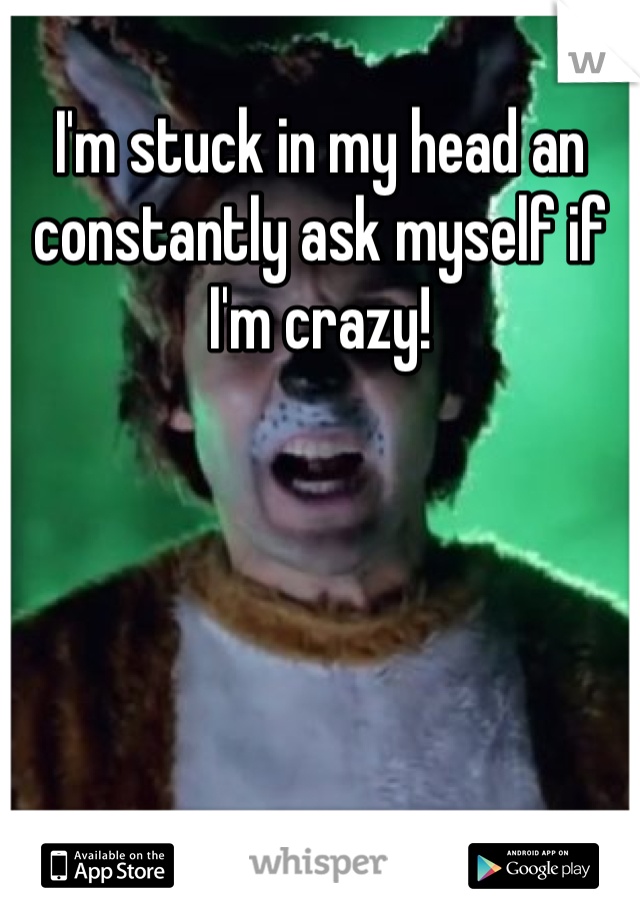 I'm stuck in my head an constantly ask myself if I'm crazy!