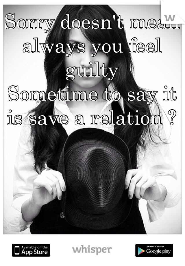 Sorry doesn't mean always you feel guilty  Sometime to say it is save a relation ?
