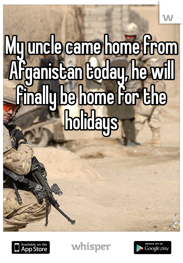My uncle came home from Afganistan today, he will finally be home for the holidays