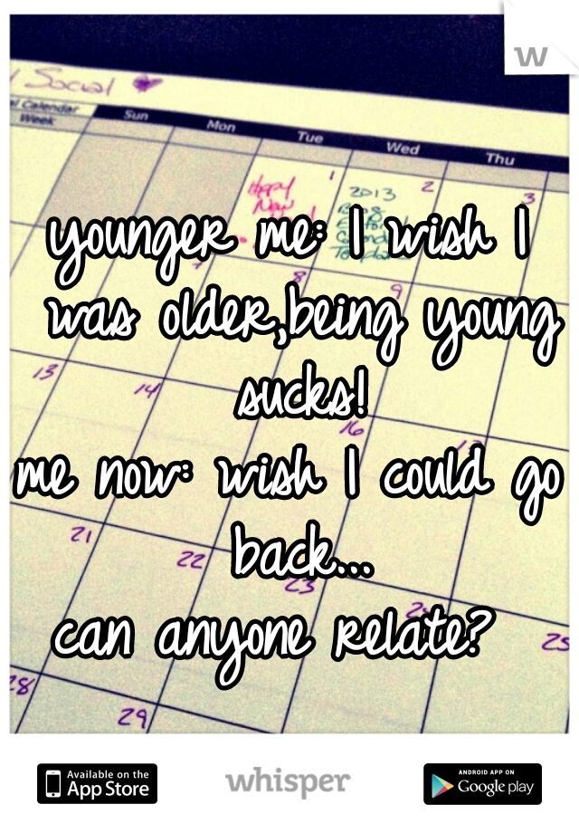 younger me: I wish I was older,being young sucks!   me now: wish I could go back...   can anyone relate?