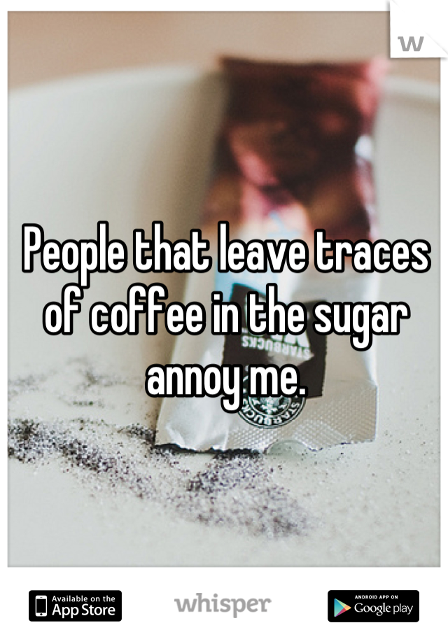 People that leave traces of coffee in the sugar annoy me.
