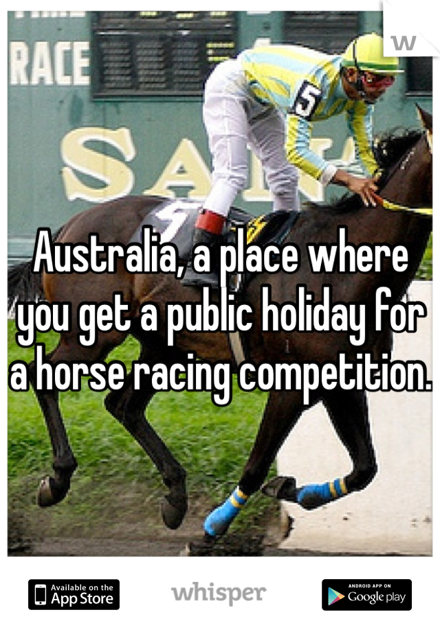 Australia, a place where you get a public holiday for a horse racing competition.