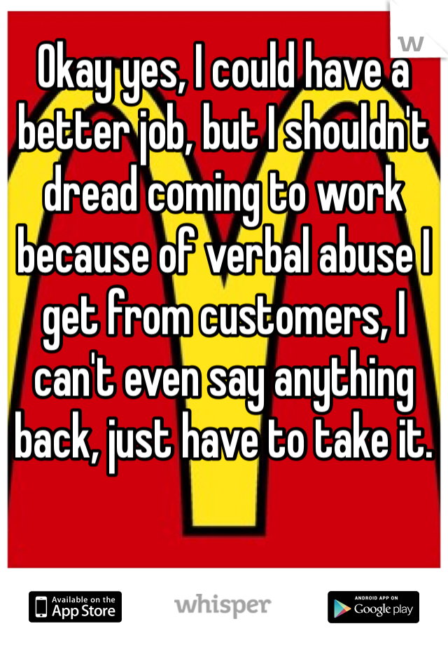 Okay yes, I could have a better job, but I shouldn't dread coming to work because of verbal abuse I get from customers, I can't even say anything back, just have to take it.