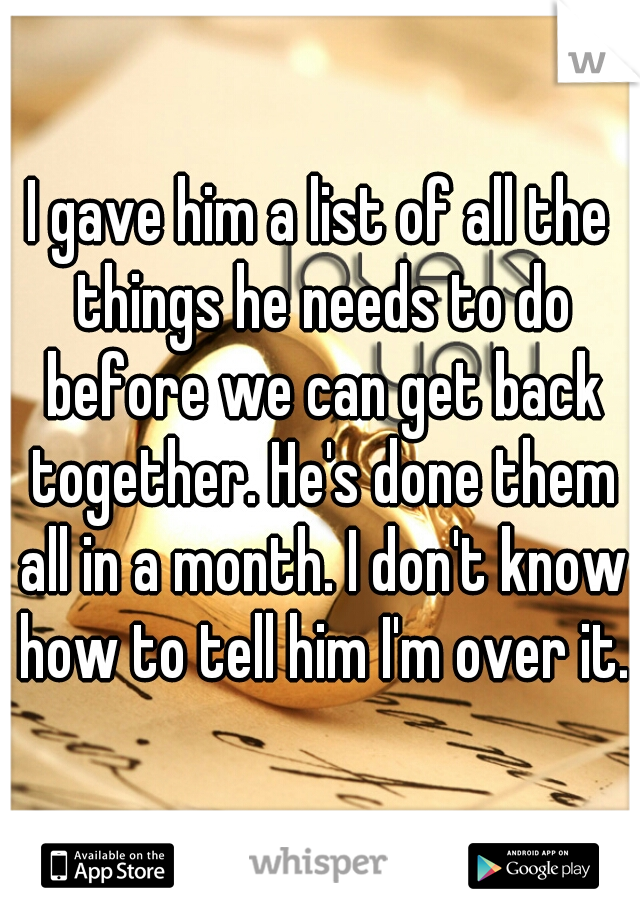 I gave him a list of all the things he needs to do before we can get back together. He's done them all in a month. I don't know how to tell him I'm over it.