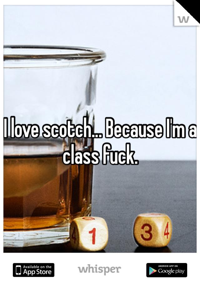 I love scotch... Because I'm a class fuck.
